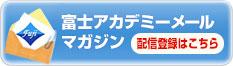 富士アカデミー「富士アカデミー メールマガジン」配信登録はこちら